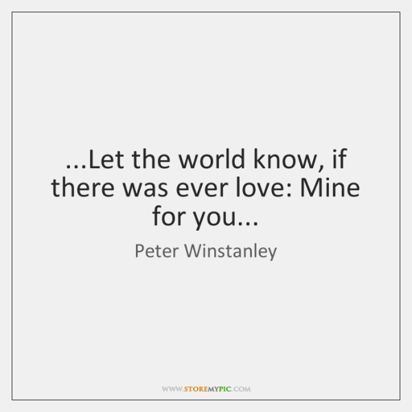 ...Let the world know, if there was ever love: Mine for you...