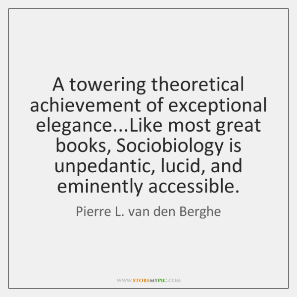 A towering theoretical achievement of exceptional elegance...Like most great books, Sociobiology ...