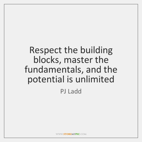 Respect the building blocks, master the fundamentals, and the potential is unlimited