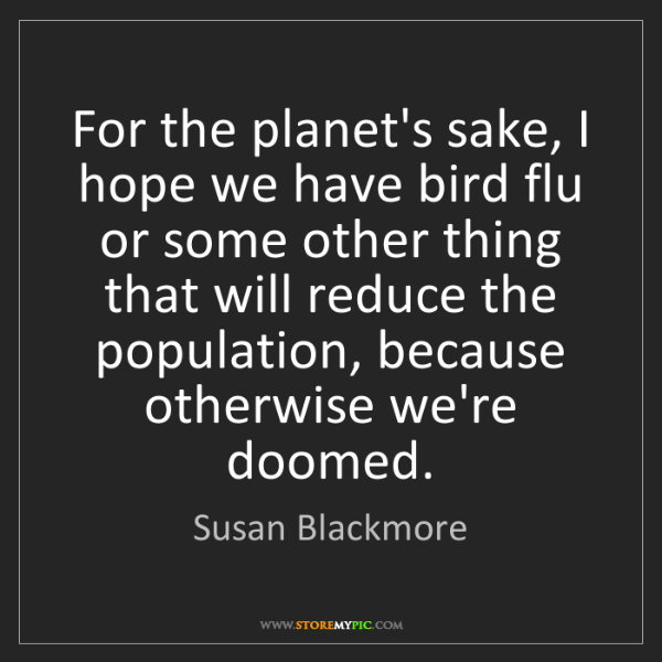 Susan Blackmore: For the planet's sake, I hope we have bird flu or some...