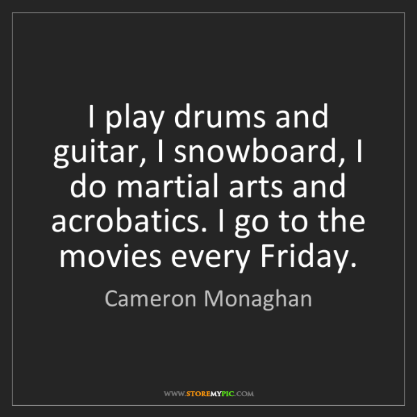 Cameron Monaghan: I play drums and guitar, I snowboard, I do martial arts...