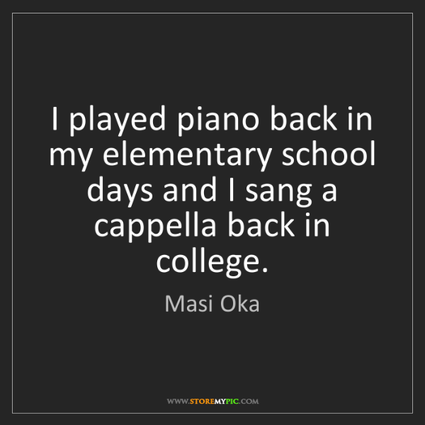 Masi Oka: I played piano back in my elementary school days and...