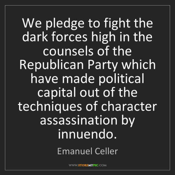 Emanuel Celler: We pledge to fight the dark forces high in the counsels...