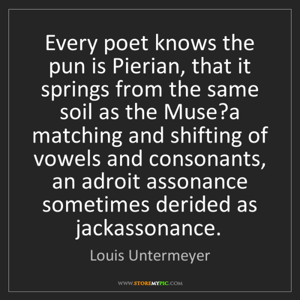 Louis Untermeyer: Every poet knows the pun is Pierian, that it springs...