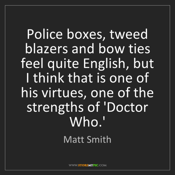 Matt Smith: Police boxes, tweed blazers and bow ties feel quite English,...