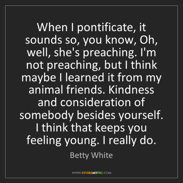 Betty White: When I pontificate, it sounds so, you know, Oh, well,...