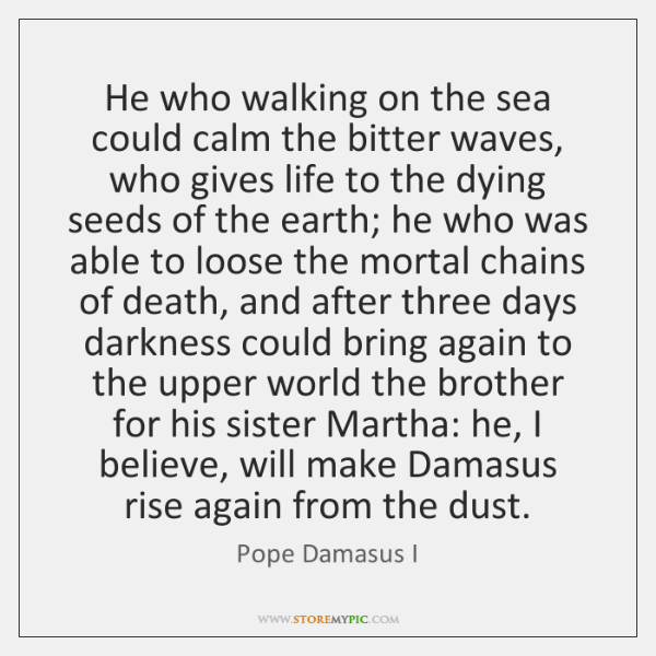 He who walking on the sea could calm the bitter waves, who ...