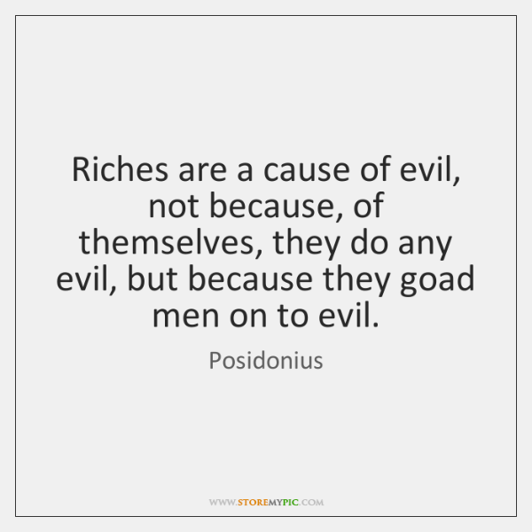Riches are a cause of evil, not because, of themselves, they do ...