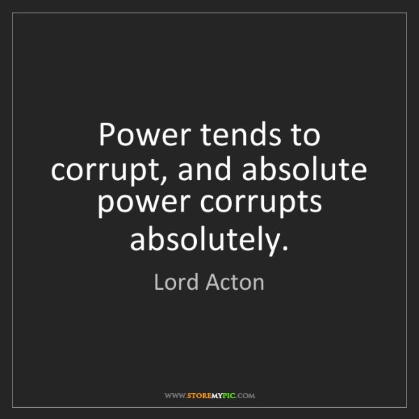 Lord Acton: Power tends to corrupt, and absolute power corrupts absolutely.