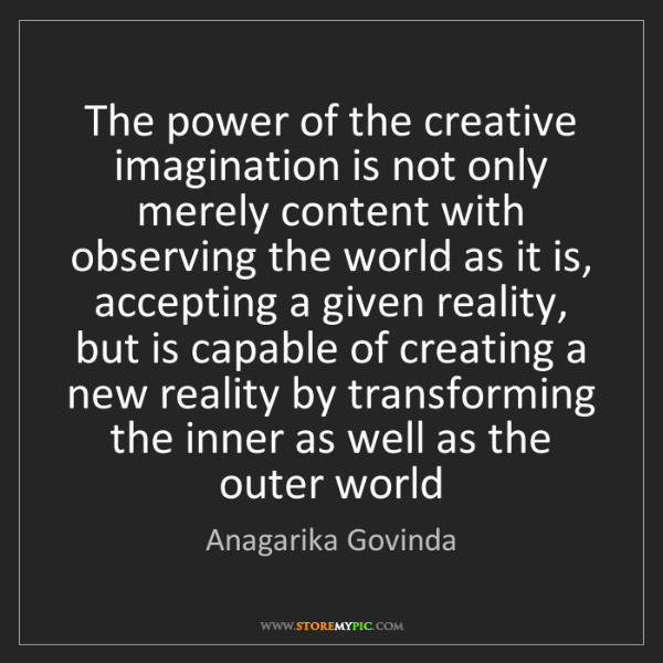 Anagarika Govinda: The power of the creative imagination is not only merely...
