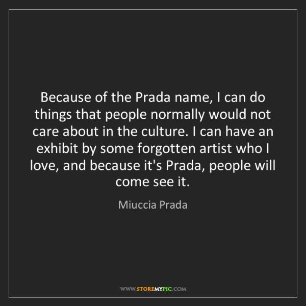 Miuccia Prada: Because of the Prada name, I can do things that people...