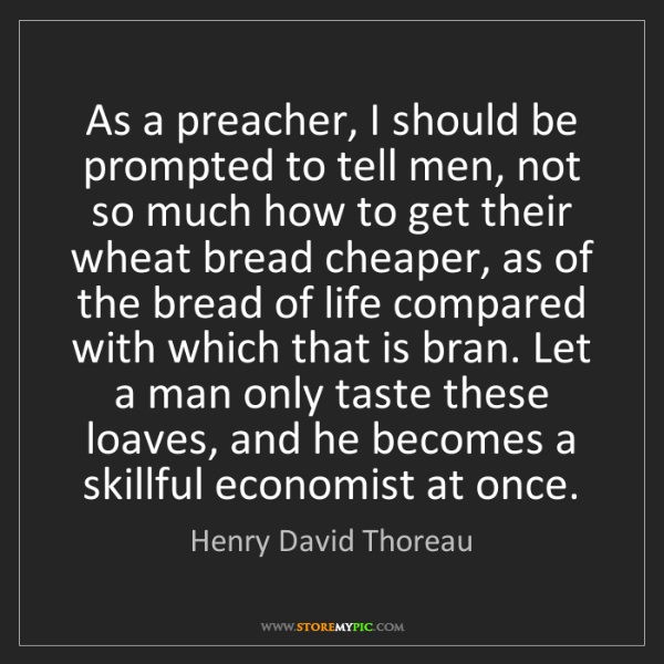 Henry David Thoreau: As a preacher, I should be prompted to tell men, not...