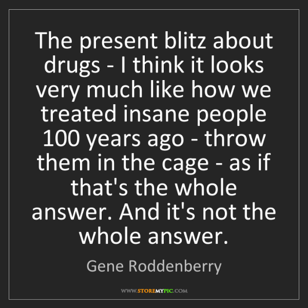 Gene Roddenberry: The present blitz about drugs - I think it looks very...