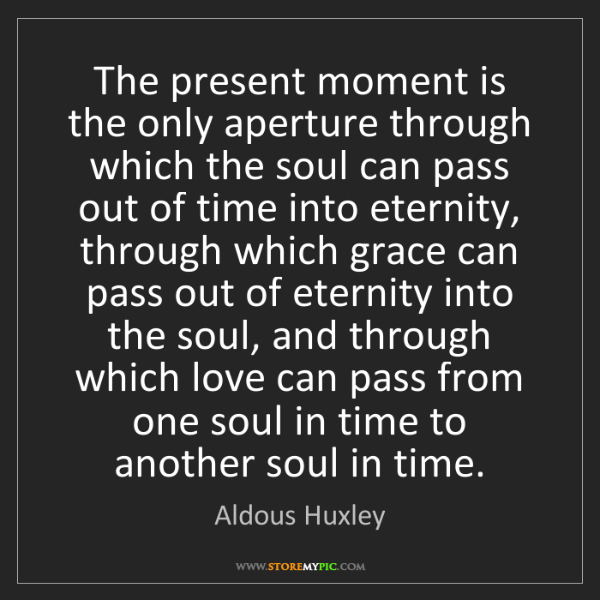 Aldous Huxley: The present moment is the only aperture through which...