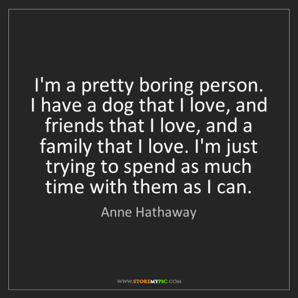 Anne Hathaway: I'm a pretty boring person. I have a dog that I love,...