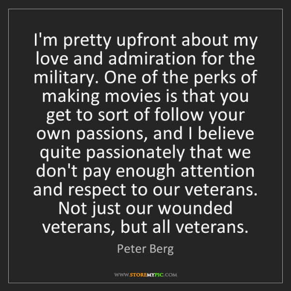 Peter Berg: I'm pretty upfront about my love and admiration for the...