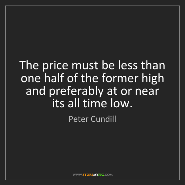 Peter Cundill: The price must be less than one half of the former high...