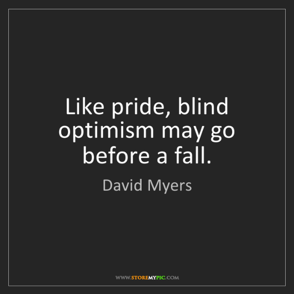 David Myers: Like pride, blind optimism may go before a fall.
