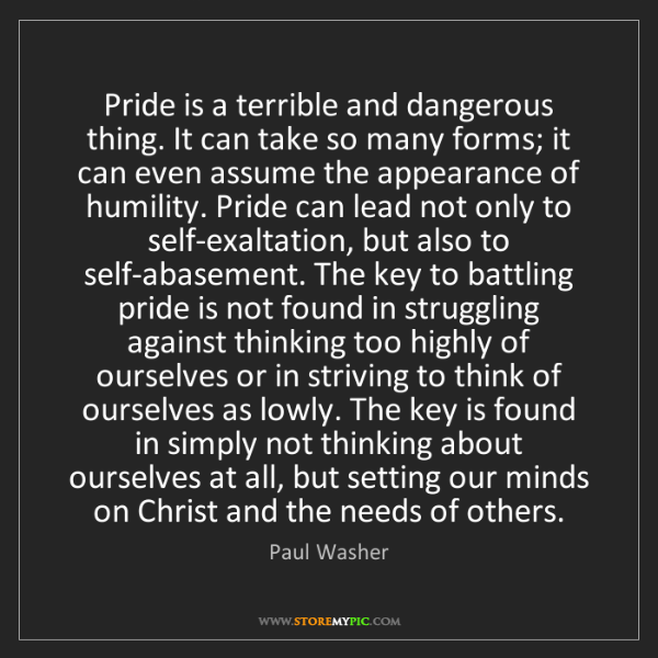 Paul Washer: Pride is a terrible and dangerous thing. It can take...