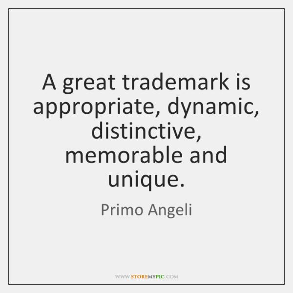 A great trademark is appropriate, dynamic, distinctive, memorable and unique.