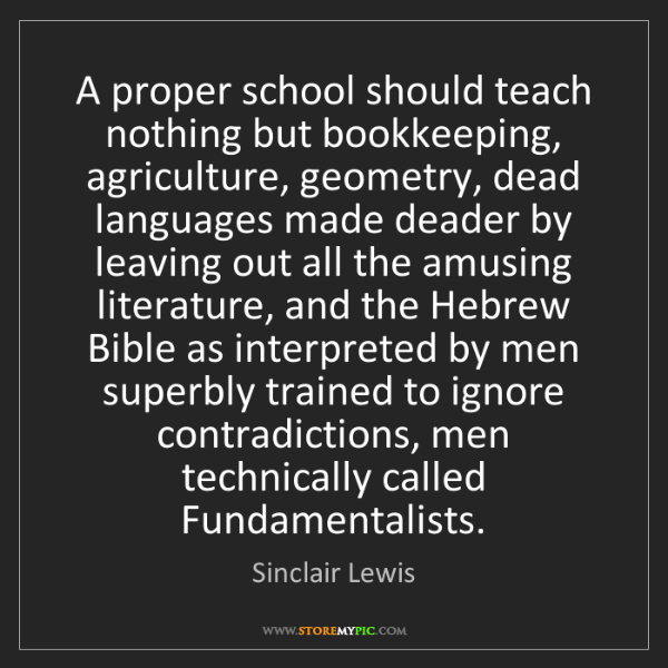 Sinclair Lewis: A proper school should teach nothing but bookkeeping,...