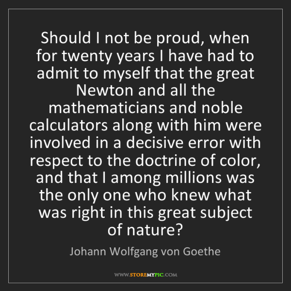 Johann Wolfgang von Goethe: Should I not be proud, when for twenty years I have had...