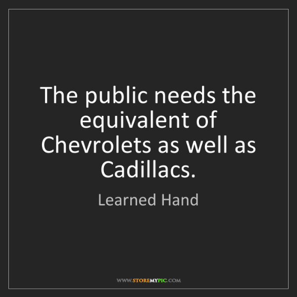 Learned Hand: The public needs the equivalent of Chevrolets as well...