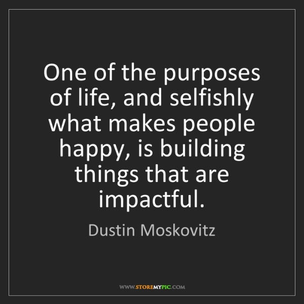 Dustin Moskovitz: One of the purposes of life, and selfishly what makes...