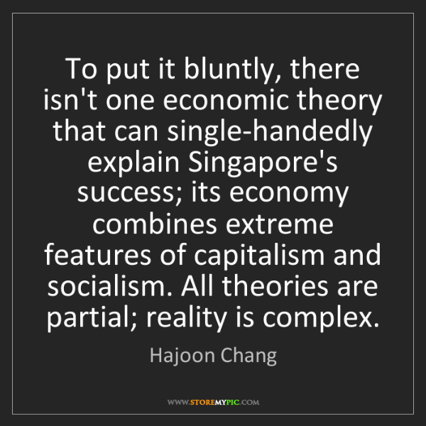 Hajoon Chang: To put it bluntly, there isn't one economic theory that...