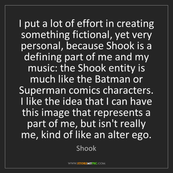 Shook: I put a lot of effort in creating something fictional,...