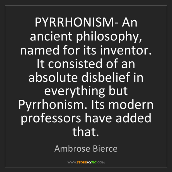 Ambrose Bierce: PYRRHONISM- An ancient philosophy, named for its inventor....