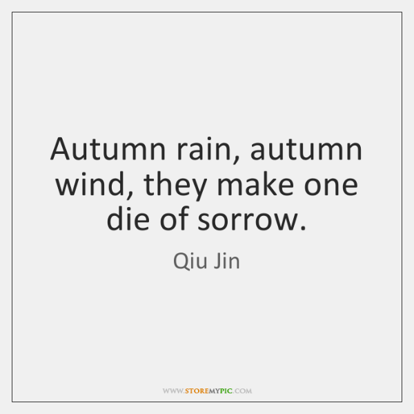 Autumn rain, autumn wind, they make one die of sorrow.