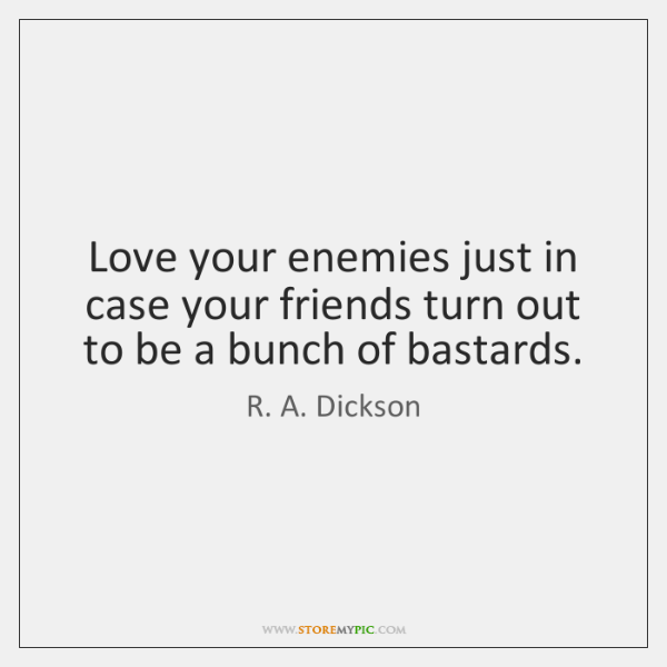 Love your enemies just in case your friends turn out to be ...