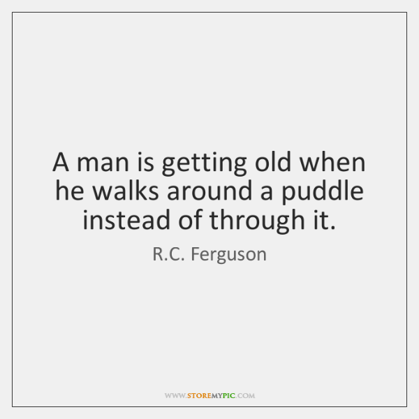 A man is getting old when he walks around a puddle instead ...