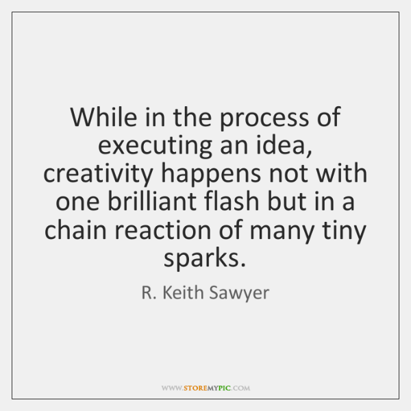 While in the process of executing an idea, creativity happens not with ...