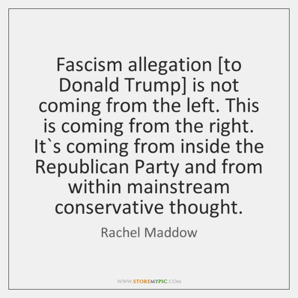 Fascism allegation [to Donald Trump] is not coming from the left. This ...
