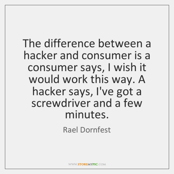 The difference between a hacker and consumer is a consumer says, I ...