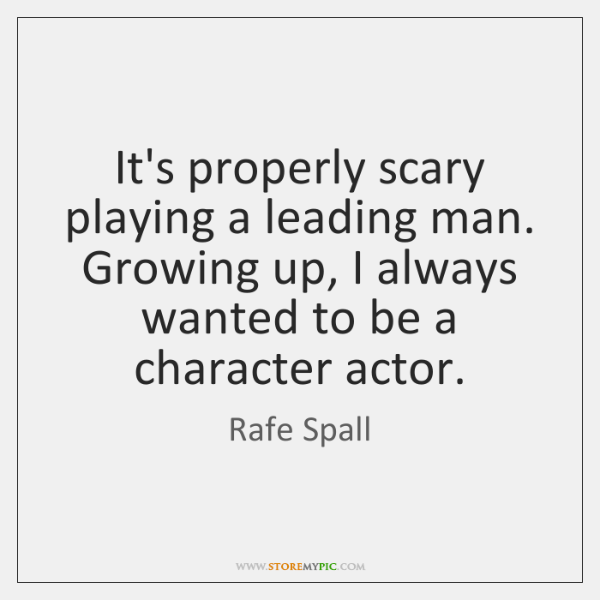 Its Properly Scary Playing A Leading Man Growing Up I Always