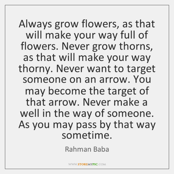 Always grow flowers, as that will make your way full of flowers. ...