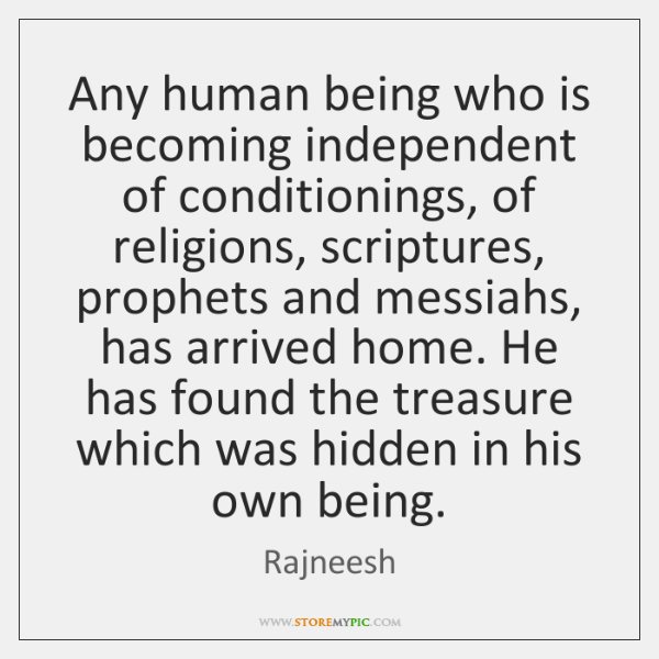Any human being who is becoming independent of conditionings, of religions, scriptures, ...