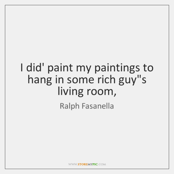 I did' paint my paintings to hang in some rich guy's living ...