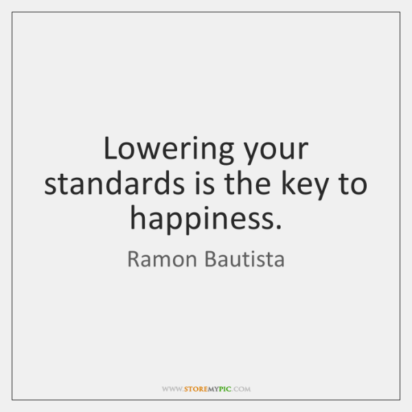 Lowering your standards is the key to happiness.