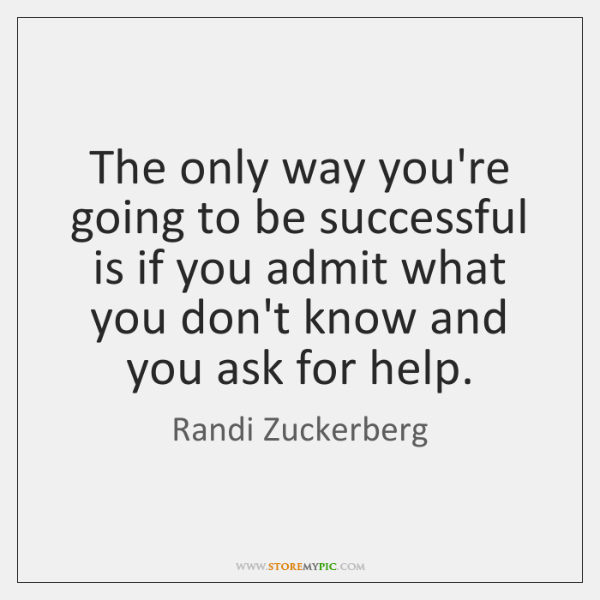 The only way you're going to be successful is if you admit ...