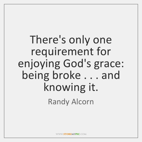 There's only one requirement for enjoying God's grace: being broke . . . and knowing ...