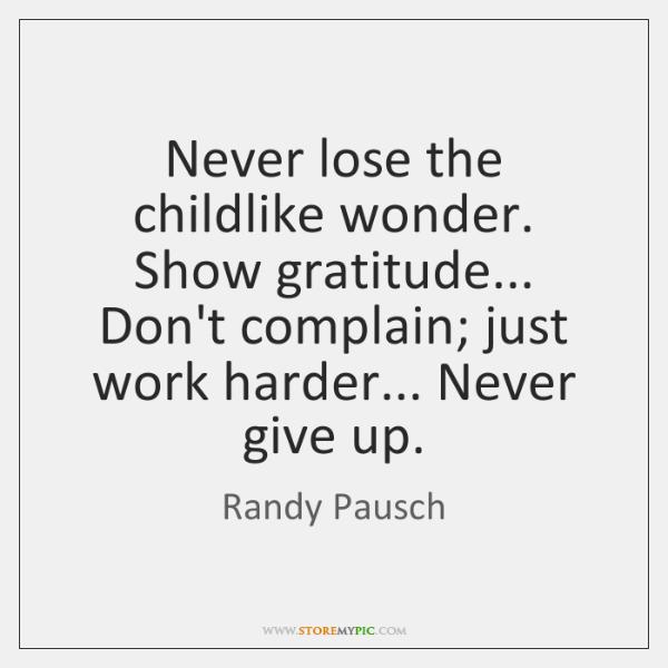 Never lose the childlike wonder. Show gratitude... Don't complain; just work harder... ...