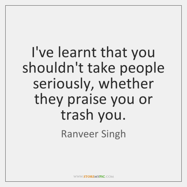 I've learnt that you shouldn't take people seriously, whether they praise you ...