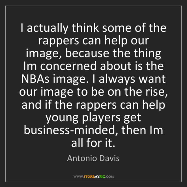 Antonio Davis: I actually think some of the rappers can help our image,...