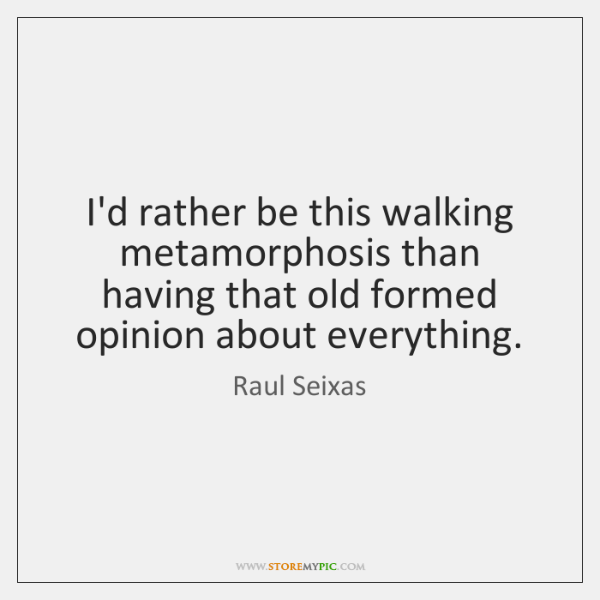 I'd rather be this walking metamorphosis than having that old formed opinion ...