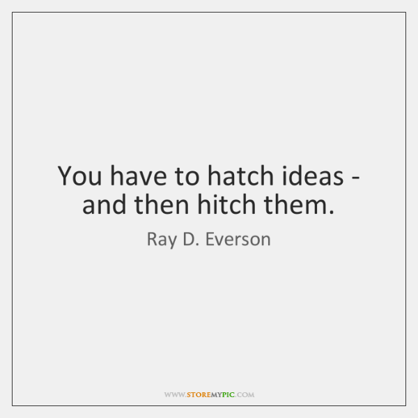 You have to hatch ideas - and then hitch them.