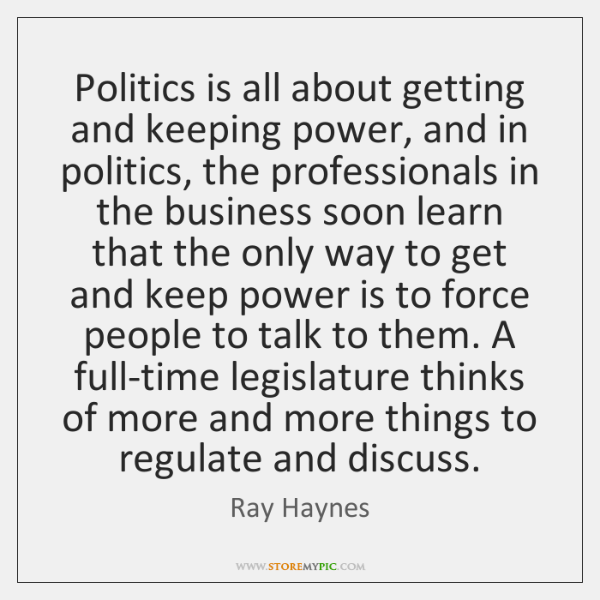 Politics is all about getting and keeping power, and in politics, the ...